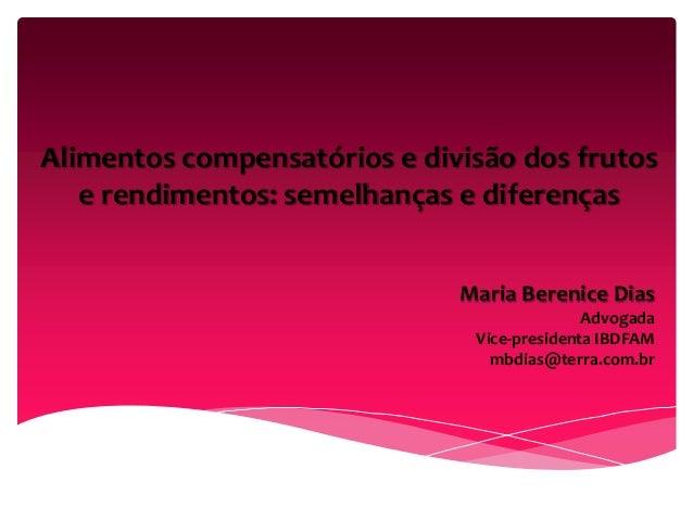Alimentos compensatórios e divisão dos frutos e rendimentos: semelhanças e diferenças Maria Berenice Dias Advogada Vice-pr...