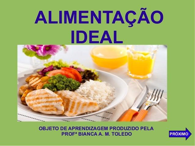 ALIMENTAÇÃO IDEAL OBJETO DE APRENDIZAGEM PRODUZIDO PELA PROFª BIANCA A. M. TOLEDO PRÓXIMO