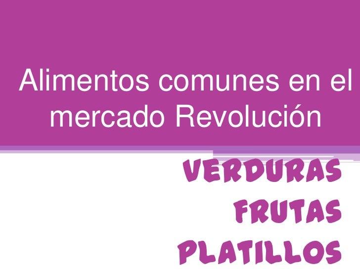 Alimentos comunes en el   mercado Revolución          Verduras             Frutas          Platillos
