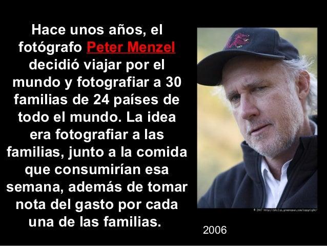 Hace unos años, el  fotógrafo Peter Menzel    decidió viajar por el mundo y fotografiar a 30 familias de 24 países de  tod...