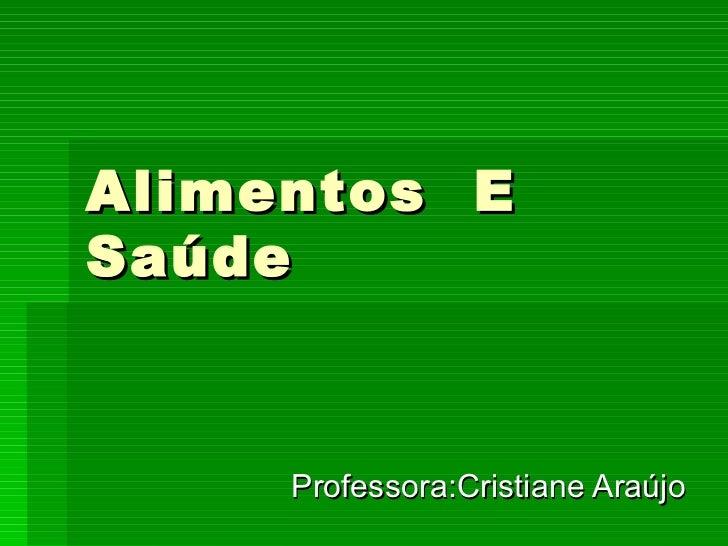 Alimentos  E Saúde Professora:Cristiane Araújo