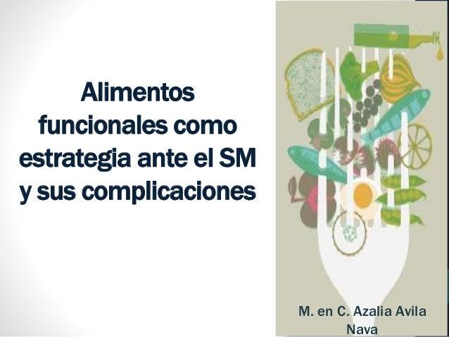 Alimentos  funcionales como  estrategia ante el SM  y sus complicaciones  M. en C. Azalia Avila  Nava