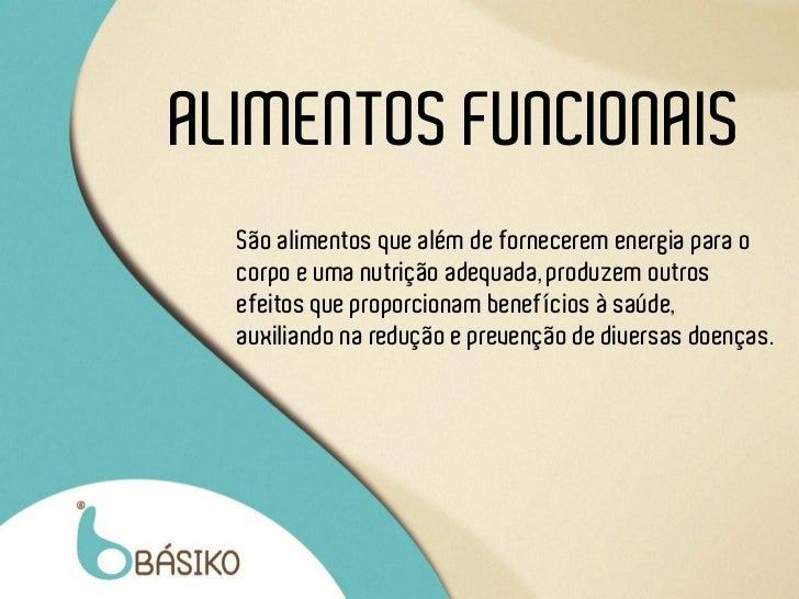 ALIMENTOS FUNCIONAIS  São alimentos que além de fornecerem energia para o  corpo e uma nutrição adequada, produzem outros ...