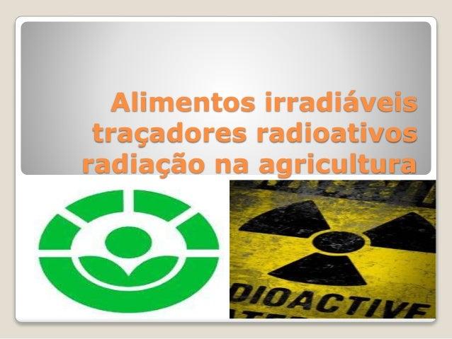 Alimentos irradiáveis  traçadores radioativos  radiação na agricultura
