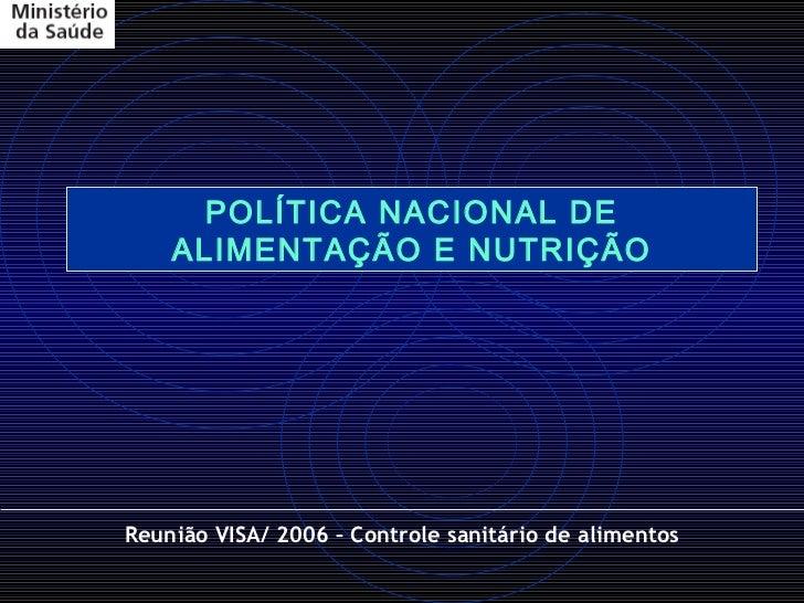 POLÍTICA NACIONAL DE    ALIMENTAÇÃO E NUTRIÇÃOReunião VISA/ 2006 – Controle sanitário de alimentos