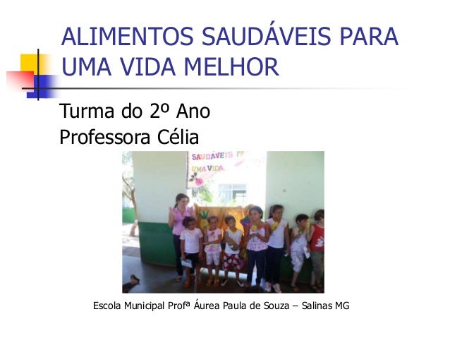 ALIMENTOS SAUDÁVEIS PARA UMA VIDA MELHOR Escola Municipal Profª Áurea Paula de Souza – Salinas MG Turma do 2º Ano Professo...