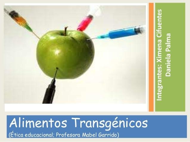 Integrantes:XimenaCifuentes DanielaPalma Alimentos Transgénicos (Ética educacional; Profesora Mabel Garrido)