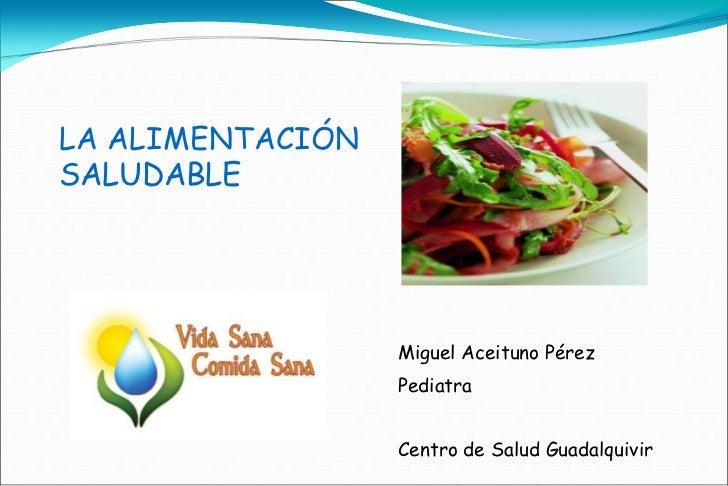 LA ALIMENTACIÓNSALUDABLE                  Miguel Aceituno Pérez                  Pediatra                  Centro de Salud...