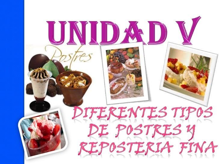 UNIDAD V<br />DIFERENTES TIPOS <br />DE  POSTRES Y <br />REPOSTERIA  FINA<br />