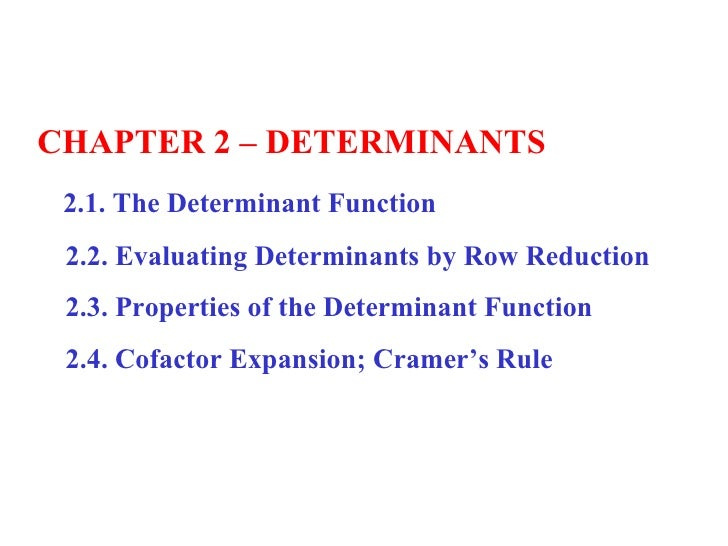 CHAPTER 2 – DETERMINANTS 2.1. The Determinant Function 2.2. Evaluating Determinants by Row Reduction 2.3. Properties of th...