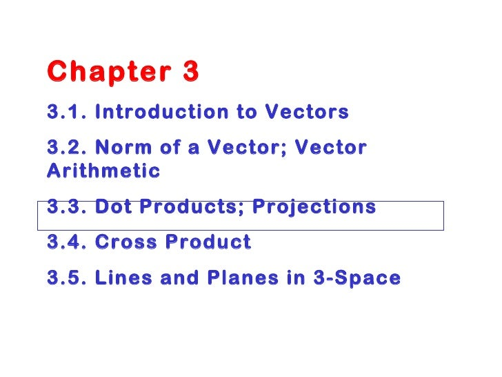 Chapter 3 3.1. Introduction to Vectors 3.2. Norm of a Vector; Vector Arithmetic 3.3. Dot Products; Projections 3.4. Cross ...