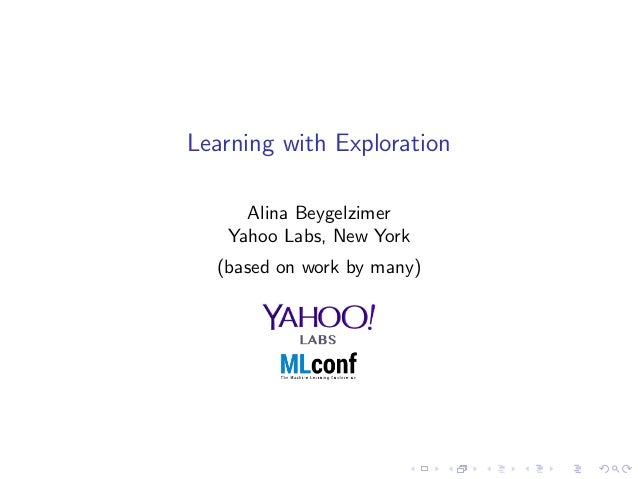 Learning with Exploration Alina Beygelzimer Yahoo Labs, New York (based on work by many)