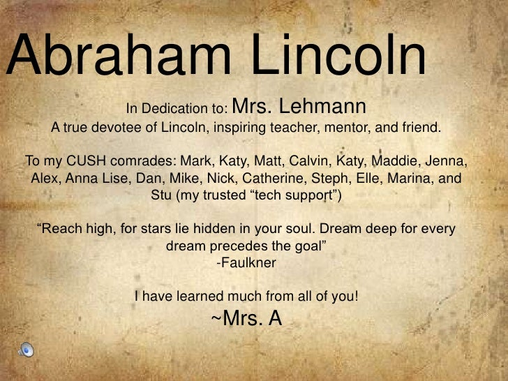 Abraham Lincoln<br />In Dedication to: Mrs. Lehmann<br />A true devotee of Lincoln, inspiring teacher, mentor, and friend....