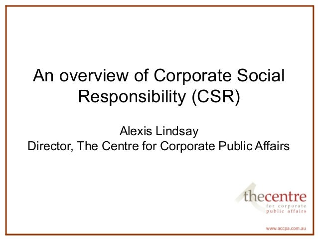 An overview of Corporate Social  Responsibility (CSR)  Alexis Lindsay  Director, The Centre for Corporate Public Affairs