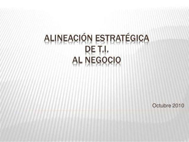 ALINEACIÓN ESTRATÉGICA DE T.I. AL NEGOCIO Octubre 2010