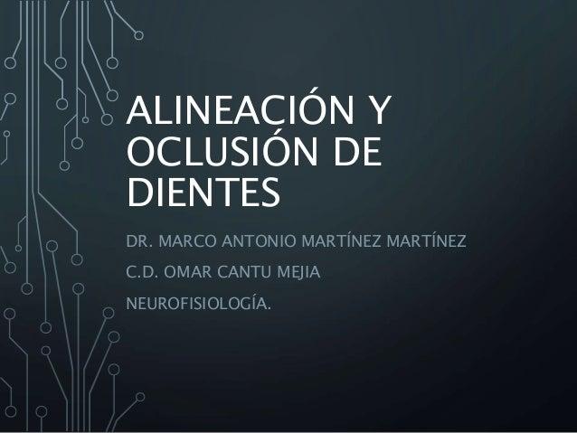 ALINEACIÓN Y  OCLUSIÓN DE  DIENTES  DR. MARCO ANTONIO MARTÍNEZ MARTÍNEZ  C.D. OMAR CANTU MEJIA  NEUROFISIOLOGÍA.