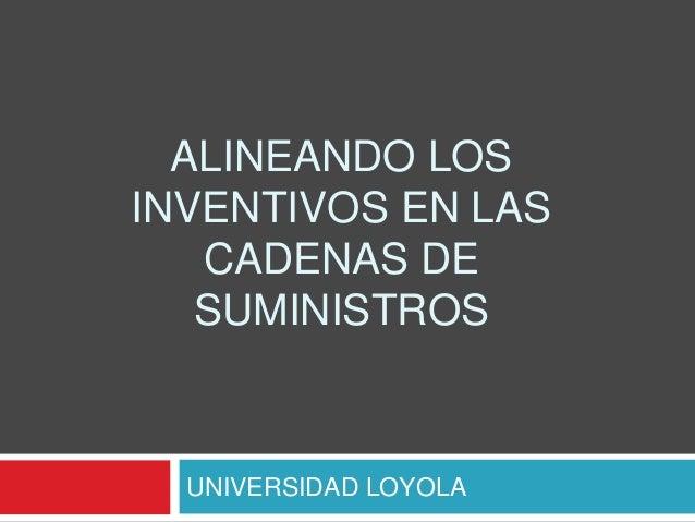 ALINEANDO LOS INVENTIVOS EN LAS CADENAS DE SUMINISTROS UNIVERSIDAD LOYOLA