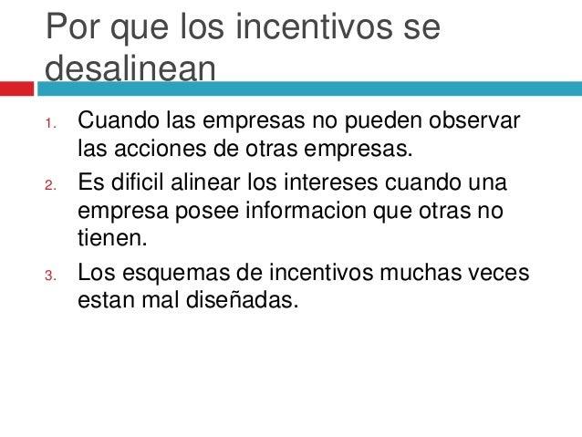 Por que los incentivos se desalinean 1. Cuando las empresas no pueden observar las acciones de otras empresas. 2. Es dific...