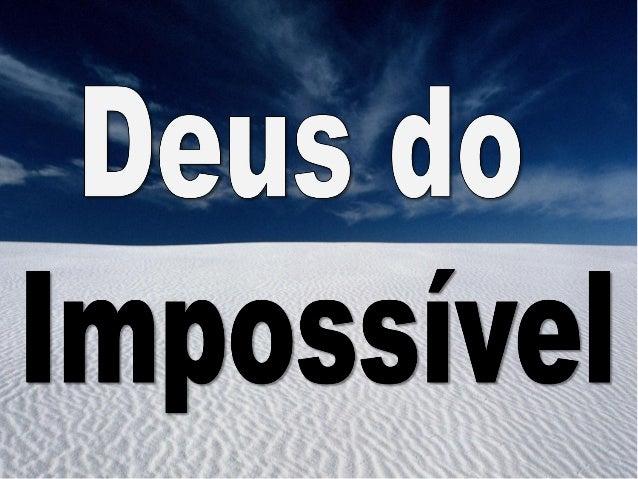 O meu Deus é o Deus do impossível Jeová Jireh O grande El Shadai Que abriu o mar vermelho E ao seu povo fez passar Que da ...