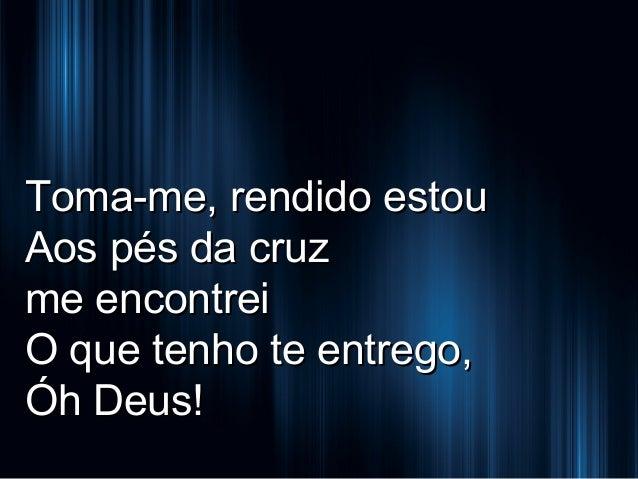 Toma-me, rendido estou Aos pés da cruz me encontrei O que tenho te entrego, Óh Deus!