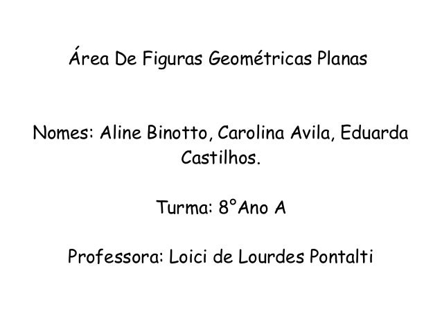 Área De Figuras Geométricas PlanasNomes: Aline Binotto, Carolina Avila, EduardaCastilhos.Turma: 8°Ano AProfessora: Loici d...