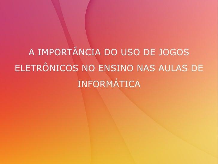 A IMPORTÂNCIA DO USO DE JOGOS ELETRÔNICOS NO ENSINO NAS AULAS DE INFORMÁTICA