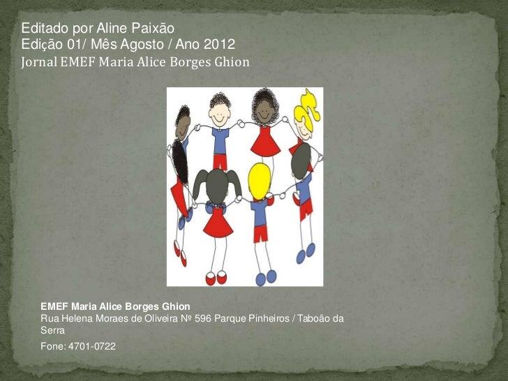 Editado por Aline PaixãoEdição 01/ Mês Agosto / Ano 2012Jornal EMEF Maria Alice Borges Ghion   EMEF Maria Alice Borges Ghi...