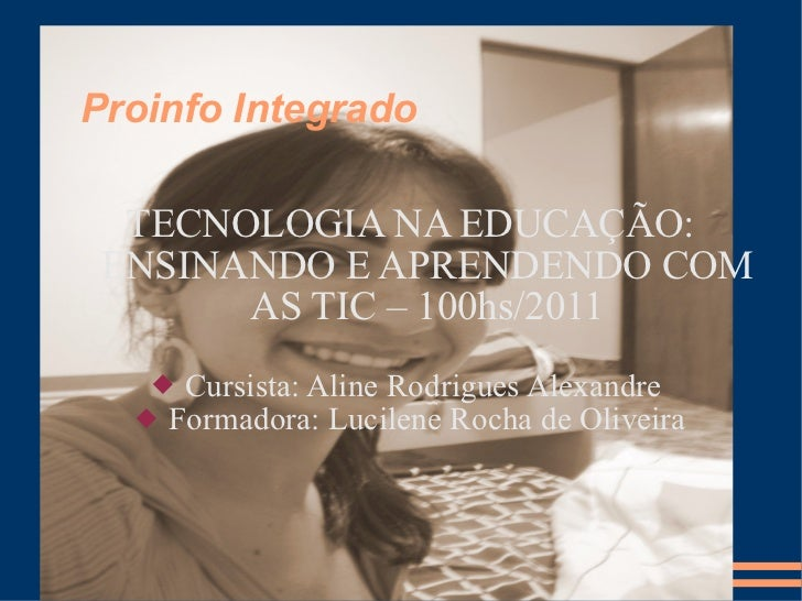 Proinfo Integrado <ul><li>TECNOLOGIA NA EDUCAÇÃO: ENSINANDO E APRENDENDO COM AS TIC – 100hs/2011 </li></ul><ul><li>Cursist...