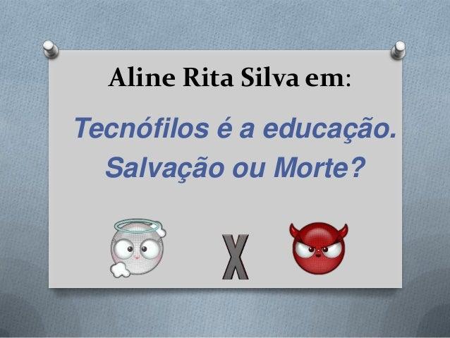 Aline Rita Silva em:Tecnófilos é a educação.  Salvação ou Morte?
