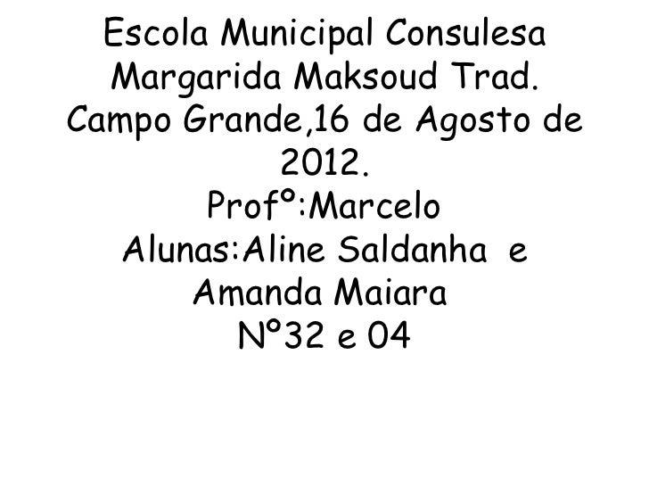 Escola Municipal Consulesa  Margarida Maksoud Trad.Campo Grande,16 de Agosto de            2012.        Profº:Marcelo   Al...