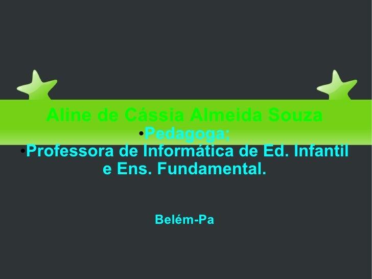 Educação com amor <ul><li>Aline de Cássia Almeida Souza </li></ul><ul><li>Pedagoga; </li></ul><ul><li>Professora de Inform...