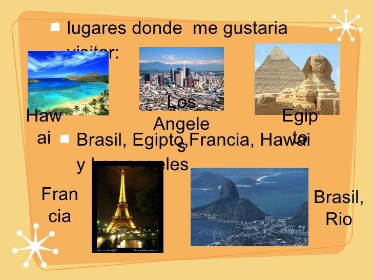 <ul><li>lugares donde  me gustaria  visitar: </li></ul><ul><li>Brasil, Egipto,Francia, Hawai y Los angeles. </li></ul>Bras...