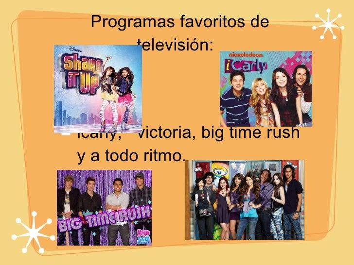 Programas favoritos de televisión:  <ul><li>icarly,  victoria, big time rush y a todo ritmo. </li></ul>