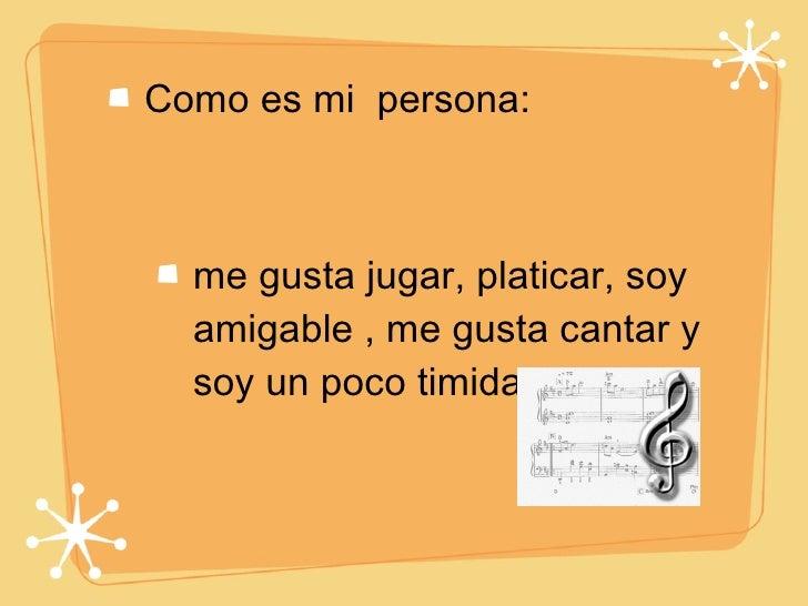 <ul><li>Como es mi  persona: </li></ul><ul><li>me gusta jugar, platicar, soy amigable , me gusta cantar y soy un poco timi...
