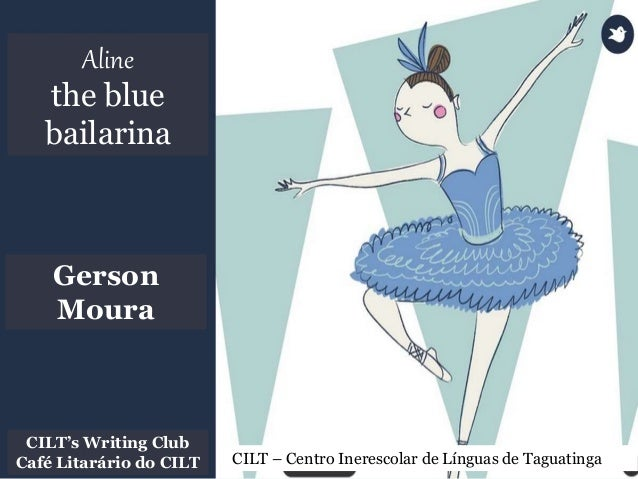Aline the blue bailarina CILT – Centro Inerescolar de Línguas de Taguatinga CILT's Writing Club Café Litarário do CILT Ger...