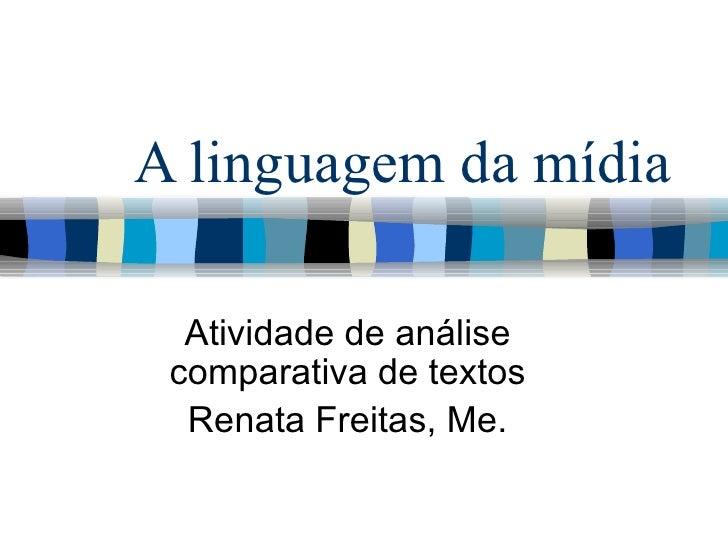 A linguagem da mídia Atividade de análise comparativa de textos Renata Freitas, Me.