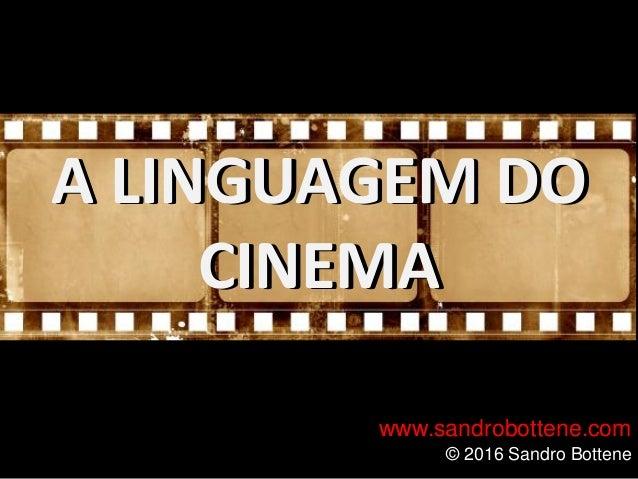 A LINGUAGEM DO CINEMA www.sandrobottene.com © 2016 Sandro Bottene