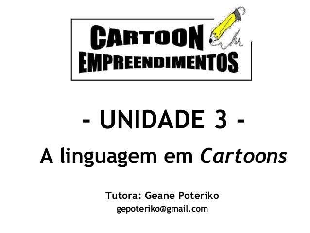 - UNIDADE 3 A linguagem em Cartoons Tutora: Geane Poteriko gepoteriko@gmail.com