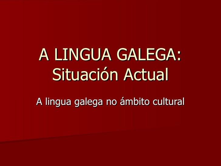 A LINGUA GALEGA: Situación Actual A lingua galega no ámbito cultural