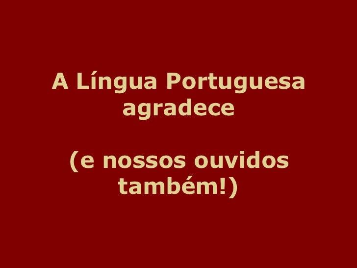 A Língua Portuguesa      agradece (e nossos ouvidos     também!)