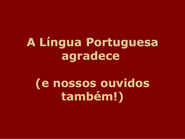 A Língua Portuguesaagradece(e nossos ouvidostambém!)