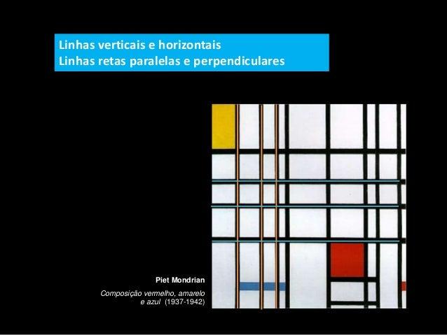Piet Mondrian Composição vermelho, amarelo e azul (1937-1942) Linhas verticais e horizontais Linhas retas paralelas e perp...