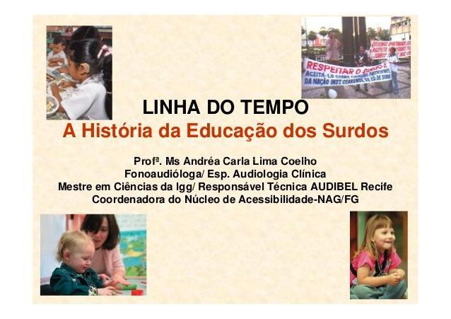 LINHA DO TEMPO A História da Educação dos Surdos Profª. Ms Andréa Carla Lima CoelhoProfª. Ms Andréa Carla Lima Coelho Fono...
