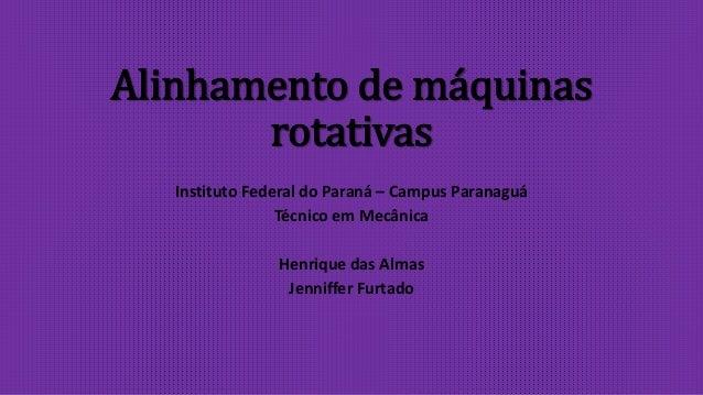 Alinhamento de máquinas rotativas Instituto Federal do Paraná – Campus Paranaguá Técnico em Mecânica Henrique das Almas Je...
