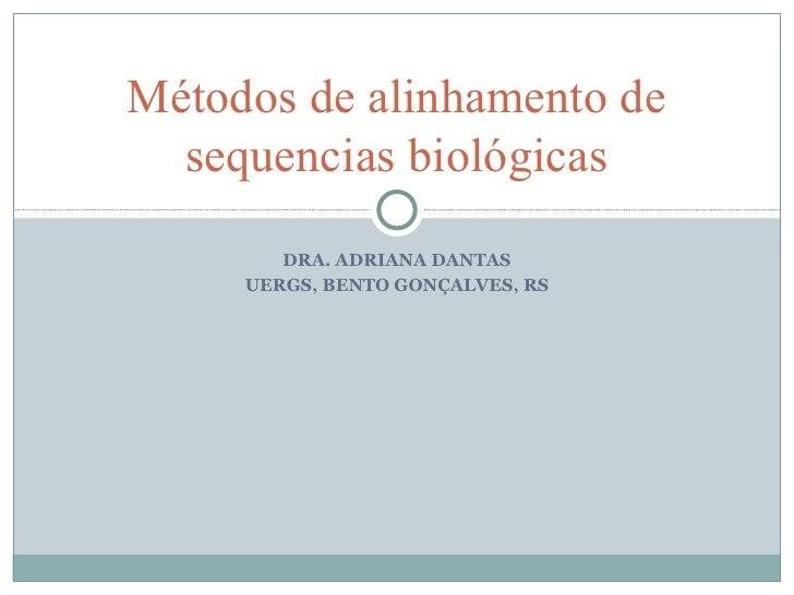 Métodos de alinhamento de  sequencias biológicas        DRA. ADRIANA DANTAS     UERGS, BENTO GONÇALVES, RS