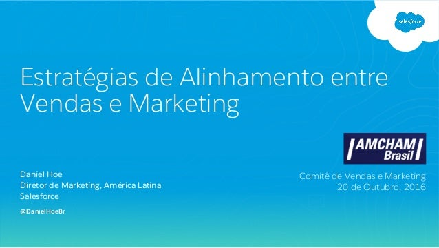 Daniel Hoe Diretor de Marketing, América Latina Salesforce Estratégias de Alinhamento entre Vendas e Marketing Comitê de V...