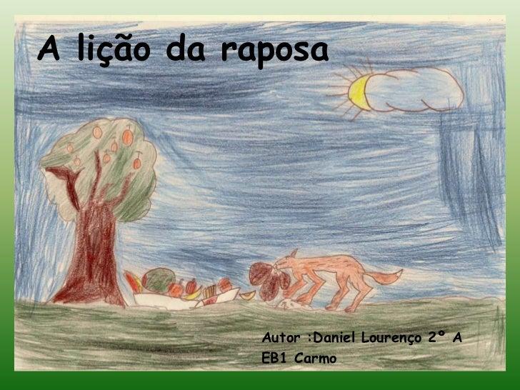 A lição da raposa             Autor :Daniel Lourenço 2º A             EB1 Carmo
