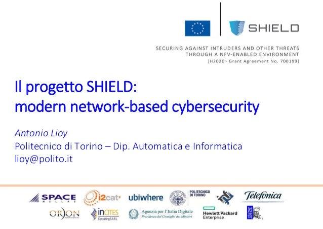 Antonio Lioy Politecnico di Torino – Dip. Automatica e Informatica lioy@polito.it Il progetto SHIELD: modern network-based...