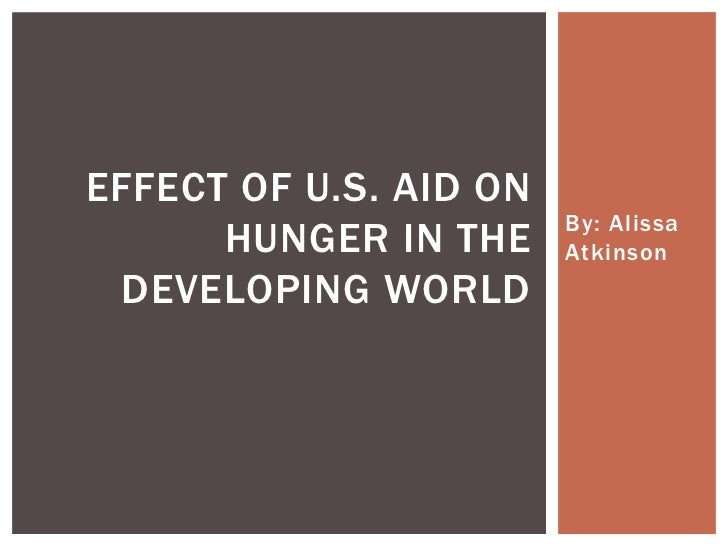 EFFECT OF U.S. AID ON                        By: Alissa      HUNGER IN THE     Atkinson DEVELOPING WORLD