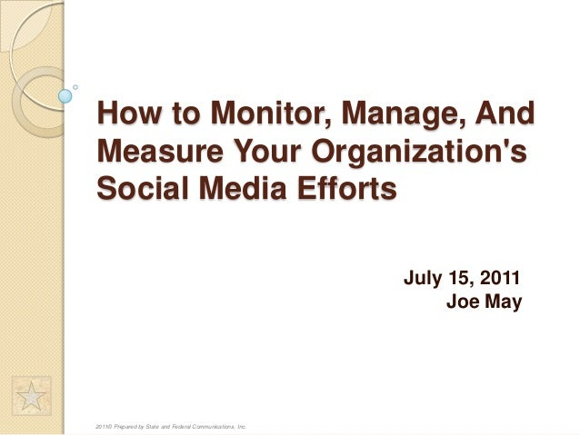How to Monitor, Manage, And Measure Your Organization's Social Media Efforts July 15, 2011 Joe May  2011© Prepared by Stat...